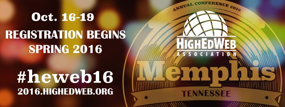 HighEdWeb 2016 Annaul Conference: Oct. 16-19, 2016 in Memphis, Tennesee. Registration opens Spring 2016.